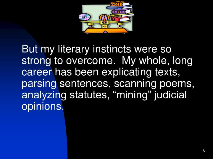 "But my literary instincts were so strong to overcome.  My whole, long career has been explicating texts, parsing sentences, scanning poems, analyzing statutes, ""mining"" judicial opinions."