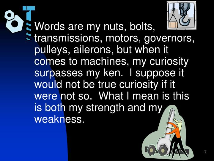 Words are my nuts, bolts, transmissions, motors, governors, pulleys, ailerons, but when it comes to machines, my curiosity surpasses my ken.  I suppose it would not be true curiosity if it were not so.  What I mean is this is both my strength and my weakness.