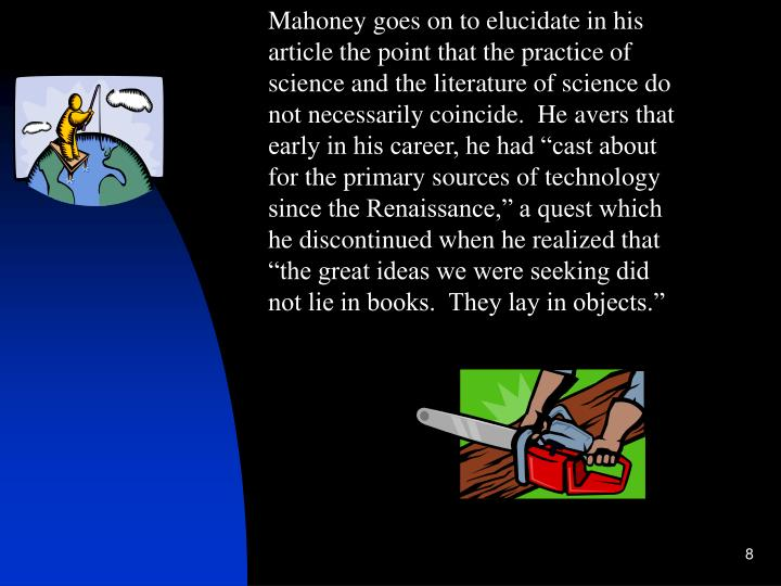 "Mahoney goes on to elucidate in his article the point that the practice of science and the literature of science do not necessarily coincide.  He avers that early in his career, he had ""cast about for the primary sources of technology since the Renaissance,"" a quest which he discontinued when he realized that ""the great ideas we were seeking did not lie in books.  They lay in objects."""