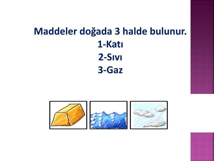 Maddeler doğada 3 halde bulunur.