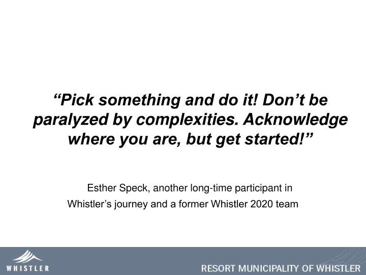 """Pick something and do it! Don't be paralyzed by complexities. Acknowledge where you are, but get started!"""