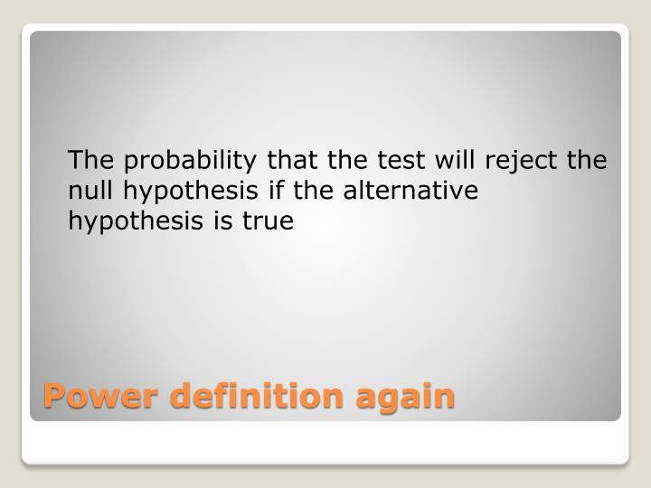 The probability that the test will reject the null hypothesis if the alternative hypothesis is true