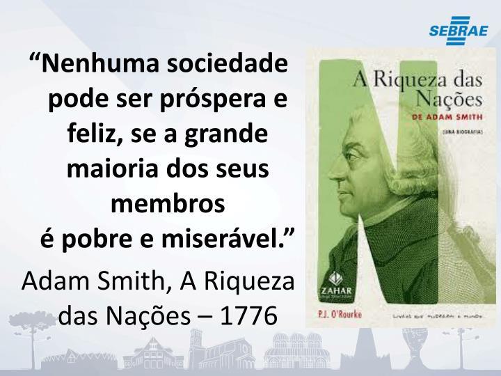"""""""Nenhuma sociedade pode ser próspera e feliz, se a grande maioria dos seus membros"""