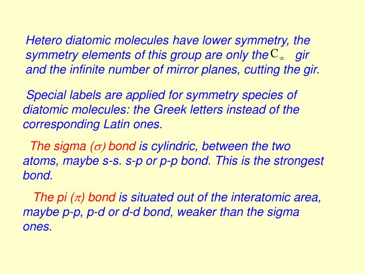 Hetero diatomic molecules have lower symmetry, the