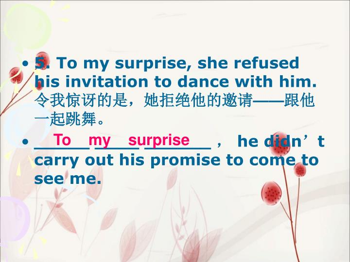 5. To my surprise, she refused his invitation to dance with him.