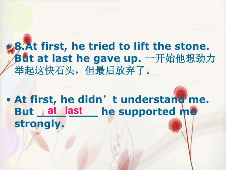 8.At first, he tried to lift the stone. But at last he gave up.