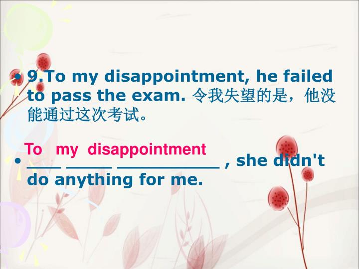 9.To my disappointment, he failed to pass the exam.