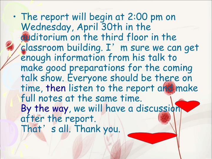 The report will begin at 2:00 pm on Wednesday, April 30th in the auditorium on the third floor in the classroom building. Im sure we can get enough information from his talk to make good preparations for the coming talk show. Everyone should be there on time,