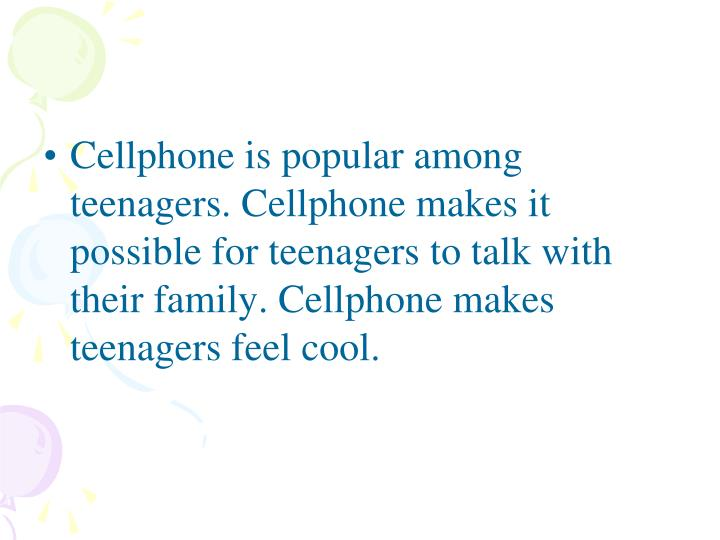 Cellphone is popular among teenagers. Cellphone makes it possible for teenagers to talk with their family. Cellphone makes teenagers feel cool.