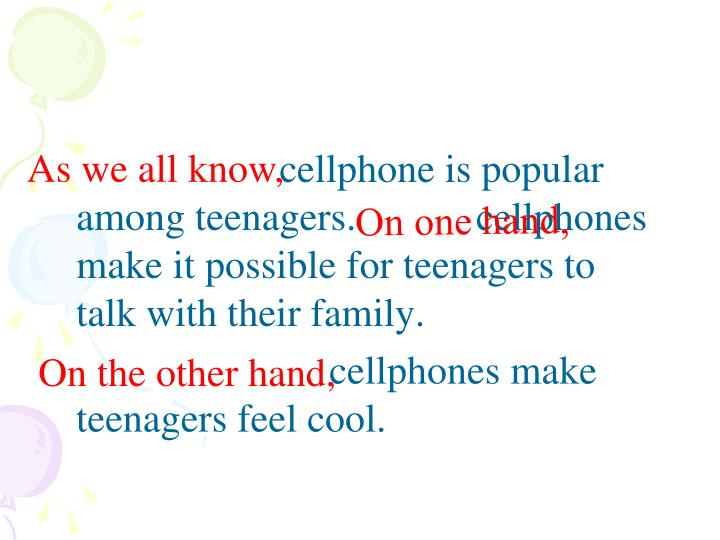 cellphone is popular among teenagers.            cellphones make it possible for teenagers to talk with their family.