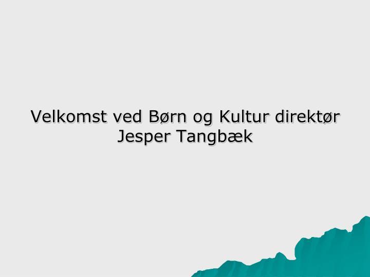 Velkomst ved Børn og Kultur direktør Jesper Tangbæk