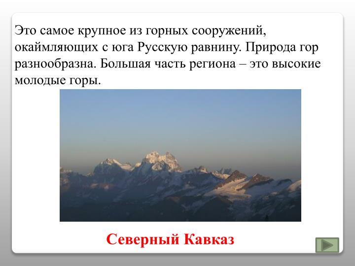 Это самое крупное из горных сооружений, окаймляющих с юга Русскую равнину. Природа гор разнообразна. Большая часть региона – это высокие молодые горы.
