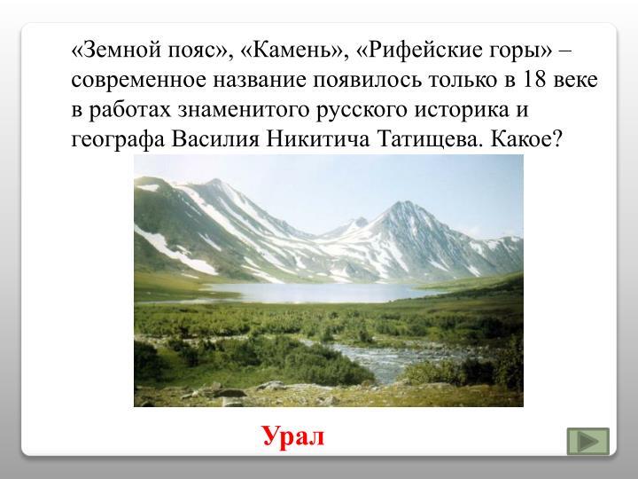 «Земной пояс», «Камень», «Рифейские горы» – современное название появилось только в 18 веке в работах знаменитого русского историка и географа Василия Никитича Татищева. Какое?