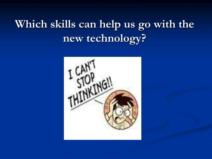 Which skills can help us go with the new technology?