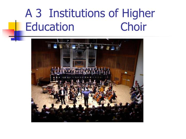 A 3  Institutions of Higher Education             Choir