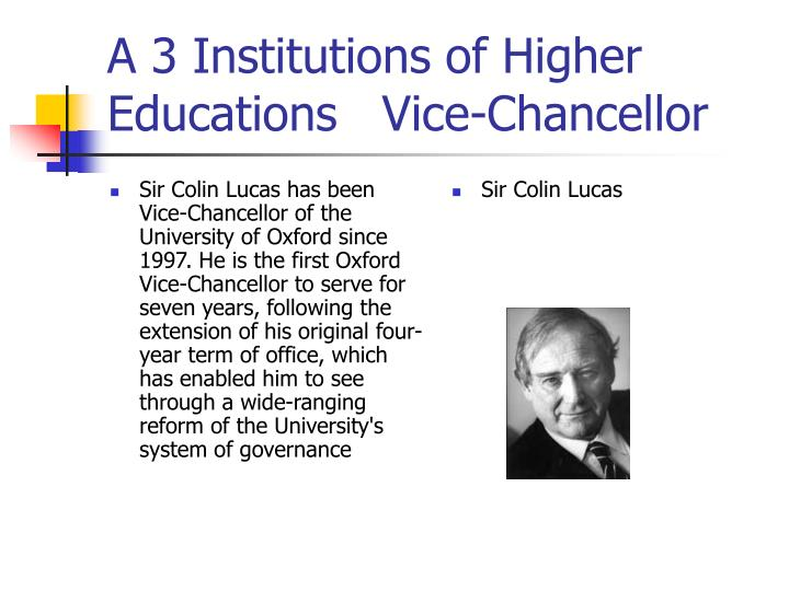 Sir Colin Lucas has been Vice-Chancellor of the University of Oxford since 1997. He is the first Oxford Vice-Chancellor to serve for seven years, following the extension of his original four-year term of office, which has enabled him to see through a wide-ranging reform of the University's system of governance