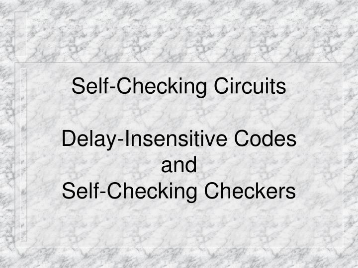 Self checking circuits delay insensitive codes and self checking checkers
