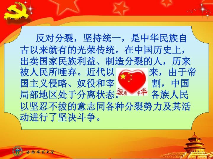 反对分裂,坚持统一,是中华民族自古以来就有的光荣传统。在中国历史上,出卖国家民族利益、制造分裂的人,历来被人民所唾弃。近代以             来,由于帝国主义侵略、奴役和宰              割,中国局部地区处于分离状态。          各族人民以坚忍不拔的意志同各种分裂势力及其活动进行了坚决斗争。