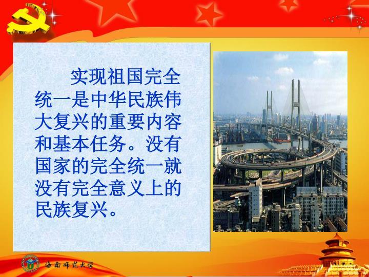 实现祖国完全统一是中华民族伟大复兴的重要内容和基本任务。没有国家的完全统一就没有完全意义上的民族复兴。
