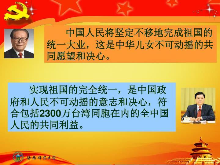 中国人民将坚定不移地完成祖国的统一大业,这是中华儿女不可动摇的共同愿望和决心。