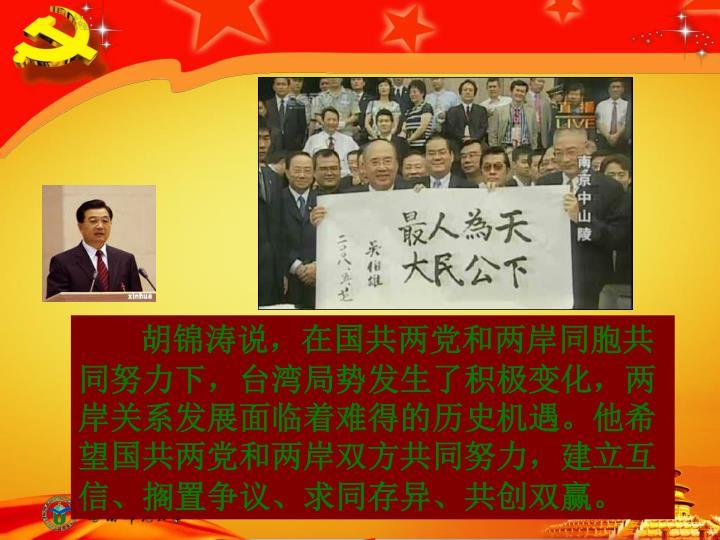 胡锦涛说,在国共两党和两岸同胞共同努力下,台湾局势发生了积极变化,两岸关系发展面临着难得的历史机遇。他希望国共两党和两岸双方共同努力,建立互信、搁置争议、求同存异、共创双赢。