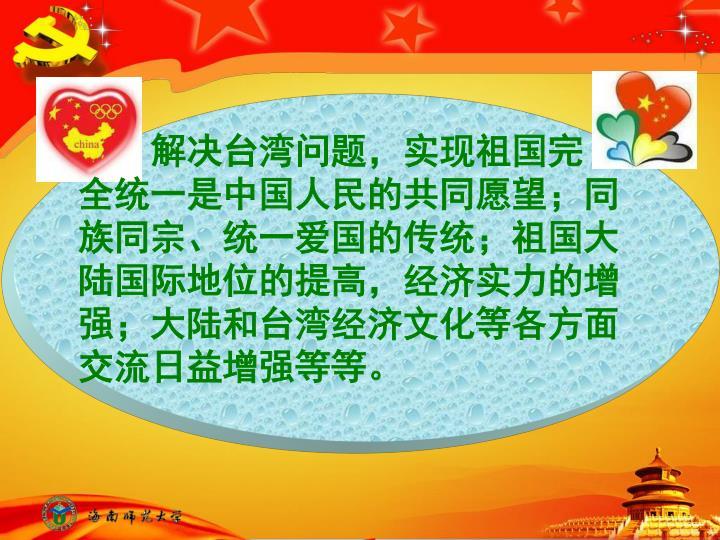 解决台湾问题,实现祖国完   全统一是中国人民的共同愿望;同族同宗、统一爱国的传统;祖国大陆国际地位的提高,经济实力的增强;大陆和台湾经济文化等各方面交流日益增强等等。
