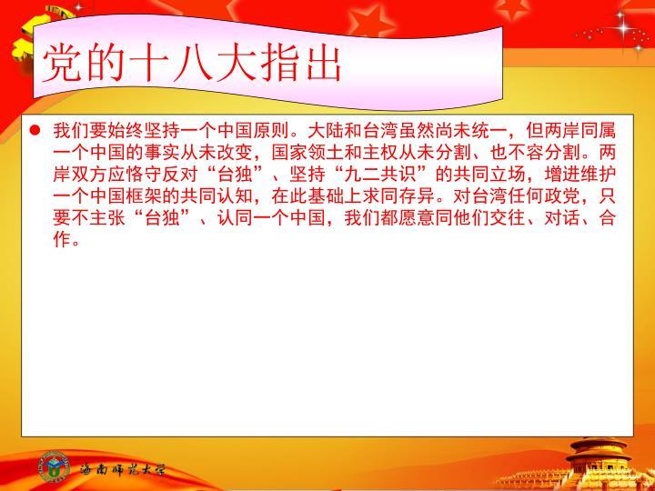 """我们要始终坚持一个中国原则。大陆和台湾虽然尚未统一,但两岸同属一个中国的事实从未改变,国家领土和主权从未分割、也不容分割。两岸双方应恪守反对""""台独""""、坚持""""九二共识""""的共同立场,增进维护一个中国框架的共同认知,在此基础上求同存异。对台湾任何政党,只要不主张""""台独""""、认同一个中国,我们都愿意同他们交往、对话、合作。"""