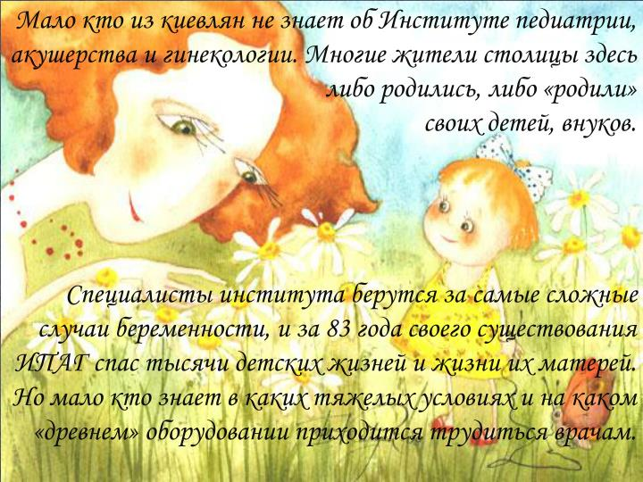 Мало кто из киевлян не знает об Институте педиатрии, акушерства и гинекологии. Многие жители столицы здесь либо родились, либо «родили»