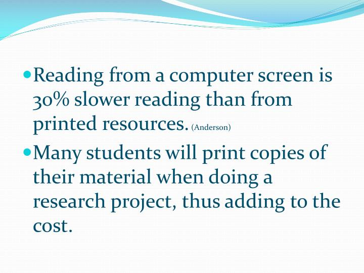 Reading from a computer screen is 30% slower reading than from printed resources.