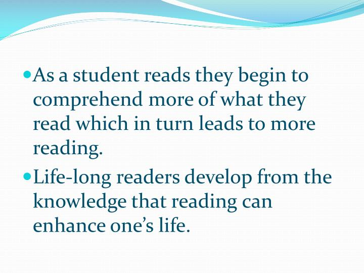 As a student reads they begin to comprehend more of what they read which in turn leads to more reading.