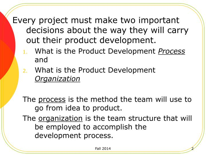 Every project must make two important decisions about the way they will carry out their product development.
