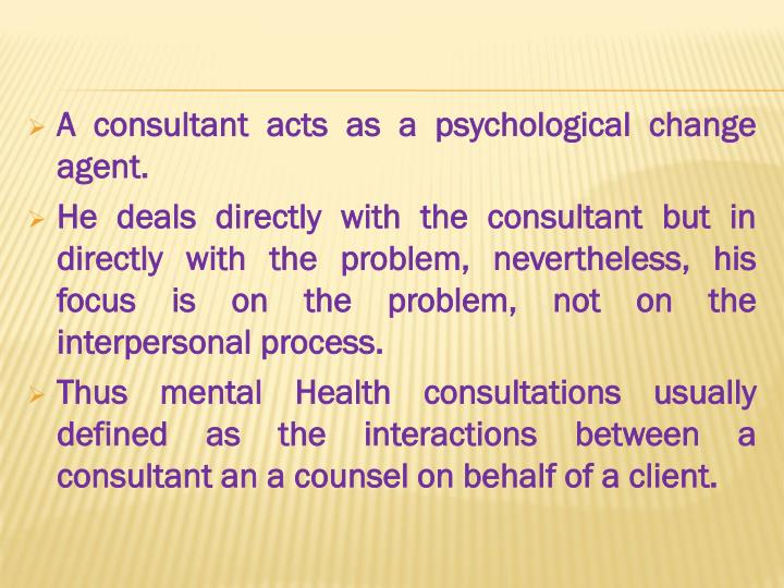 A consultant acts as a psychological change agent.