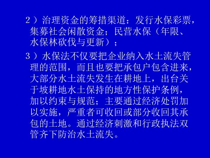 2)治理资金的筹措渠道:发行水保彩票,集募社会闲散资金;民营水保(年限、水保林砍伐与更新);