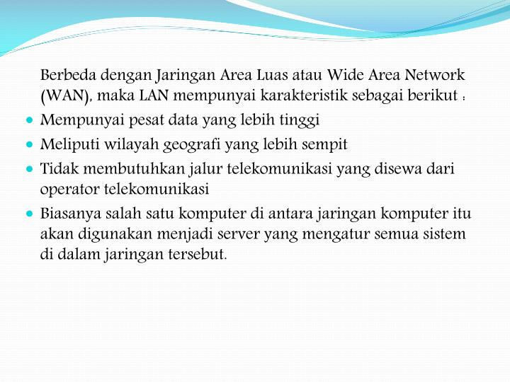 Berbeda dengan Jaringan Area Luas atau Wide Area Network (WAN), maka LAN mempunyai karakteristik sebagai berikut: