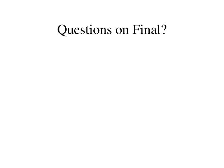 Questions on Final?