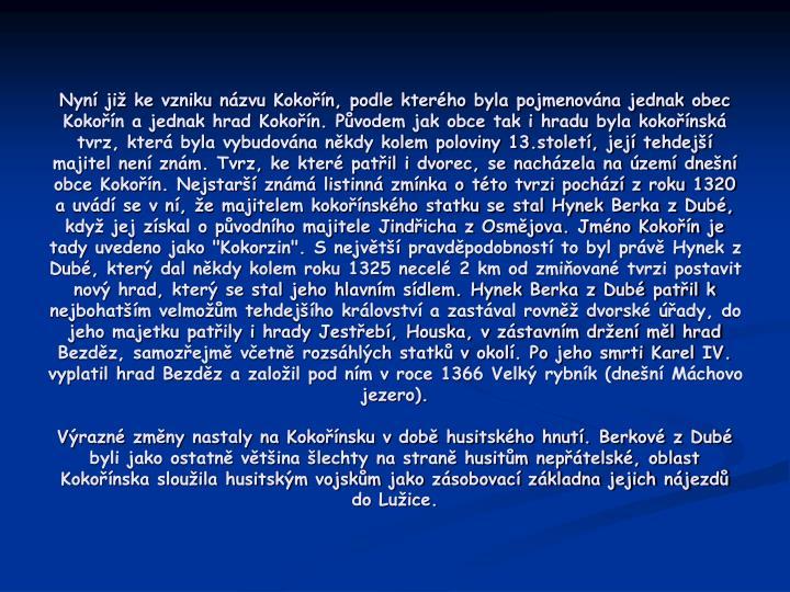 """Nyní již ke vzniku názvu Kokořín, podle kterého byla pojmenována jednak obec Kokořín a jednak hrad Kokořín. Původem jak obce tak i hradu byla kokořínská tvrz, která byla vybudována někdy kolem poloviny 13.století, její tehdejší majitel není znám. Tvrz, ke které patřil i dvorec, se nacházela na území dnešní obce Kokořín. Nejstarší známá listinná zmínka o této tvrzi pochází z roku 1320 a uvádí se v ní, že majitelem kokořínského statku se stal Hynek Berka z Dubé, když jej získal o původního majitele Jindřicha z Osmějova. Jméno Kokořín je tady uvedeno jako """"Kokorzin"""". S největší pravděpodobností to byl právě Hynek z Dubé, který dal někdy kolem roku 1325 necelé 2 km od zmiňované tvrzi postavit nový hrad, který se stal jeho hlavním sídlem. Hynek Berka z Dubé patřil k nejbohatším velmožům tehdejšího království a zastával rovněž dvorské úřady, do jeho majetku patřily i hrady Jestřebí, Houska, v zástavním držení měl hrad Bezděz, samozřejmě včetně rozsáhlých statků v okolí. Po jeho smrti Karel IV. vyplatil hrad Bezděz a založil pod ním v roce 1366 Velký rybník (dnešní Máchovo jezero)."""