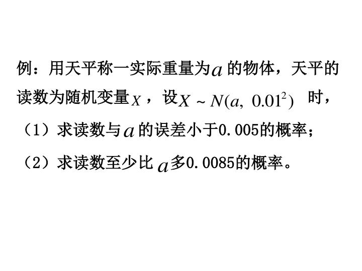 例:用天平称一实际重量为  的物体,天平的读数为随机变量  ,设                时,