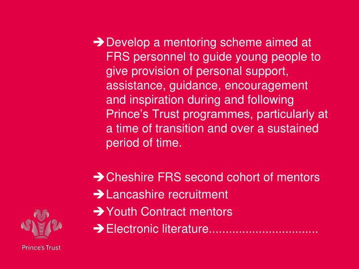 Develop a mentoring scheme aimed at FRS personnel to guide young people to give provision of personal support, assistance, guidance, encouragement and inspiration during and following Prince's Trust programmes, particularly at a time of transition and over a sustained period of time.