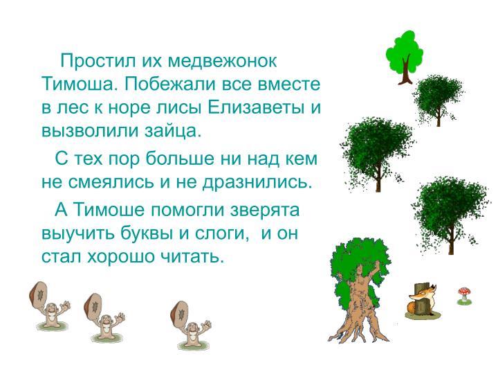 Простил их медвежонок Тимоша. Побежали все вместе  в лес к норе лисы Елизаветы и вызволили зайца.