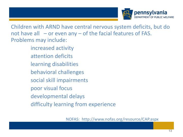 Children with ARND have central nervous system deficits, but do not have all   – or even any – of the facial features of FAS. Problems may include: