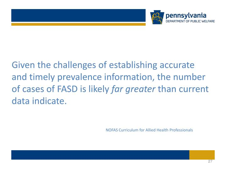 Given the challenges of establishing accurate and timely prevalence information, the number of cases of FASD is likely