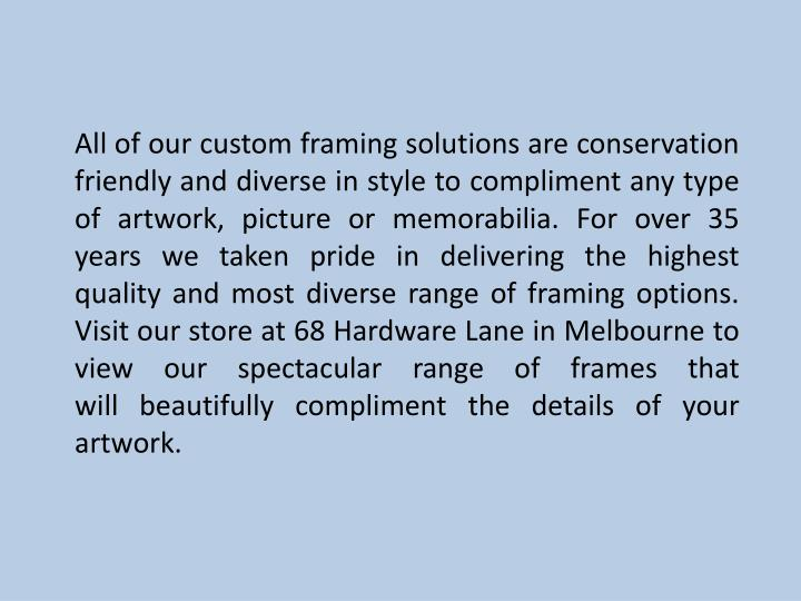 All of our custom framing solutions are conservation friendly and diverse in style to compliment any type of artwork, picture or memorabilia. For over 35 years we taken pride in delivering the highest quality and most diverse range of framing options. Visit our store at 68 Hardware Lane in Melbourne to view our spectacular range of frames that will beautifully compliment the details of your artwork.