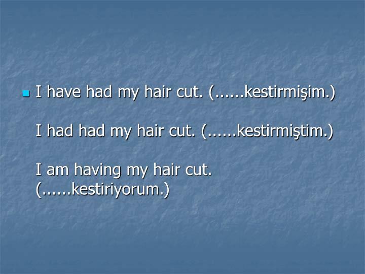 I have had my hair cut. (......kestirmişim.)