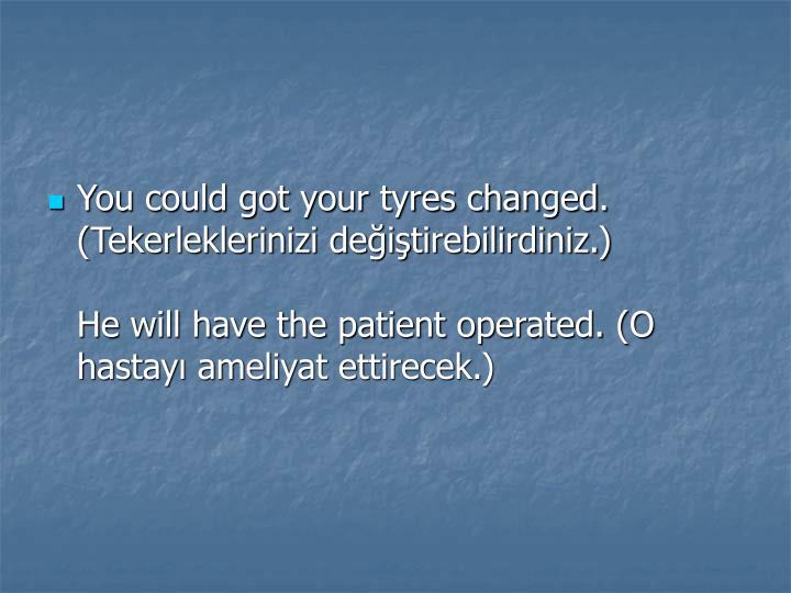 You could got your tyres changed. (Tekerleklerinizi değiştirebilirdiniz.)