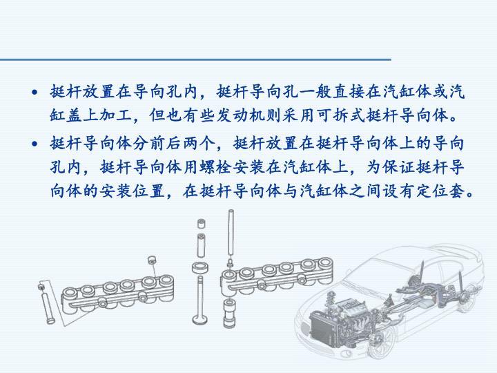 挺杆放置在导向孔内,挺杆导向孔一般直接在汽缸体或汽缸盖上加工,但也有些发动机则采用可拆式挺杆导向体。