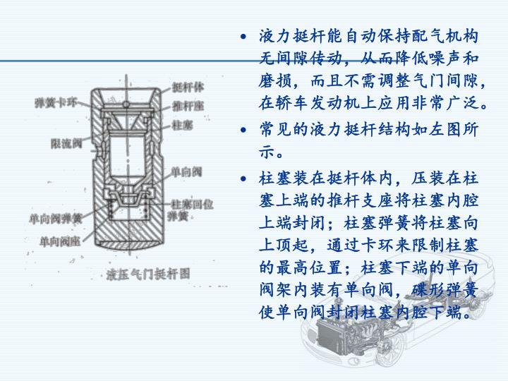 液力挺杆能自动保持配气机构无间隙传动,从而降低噪声和磨损,而且不需调整气门间隙,在轿车发动机上应用非常广泛。