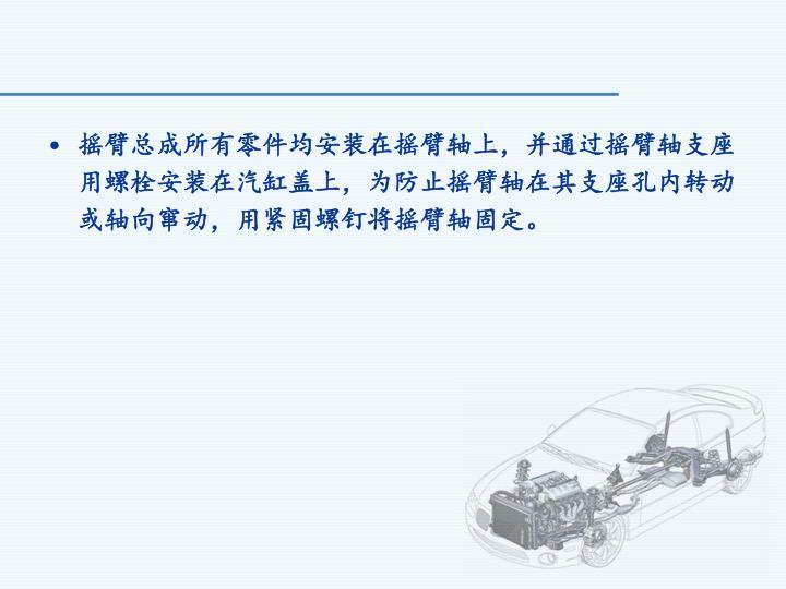 摇臂总成所有零件均安装在摇臂轴上,并通过摇臂轴支座用螺栓安装在汽缸盖上,为防止摇臂轴在其支座孔内转动或轴向窜动,用紧固螺钉将摇臂轴固定。