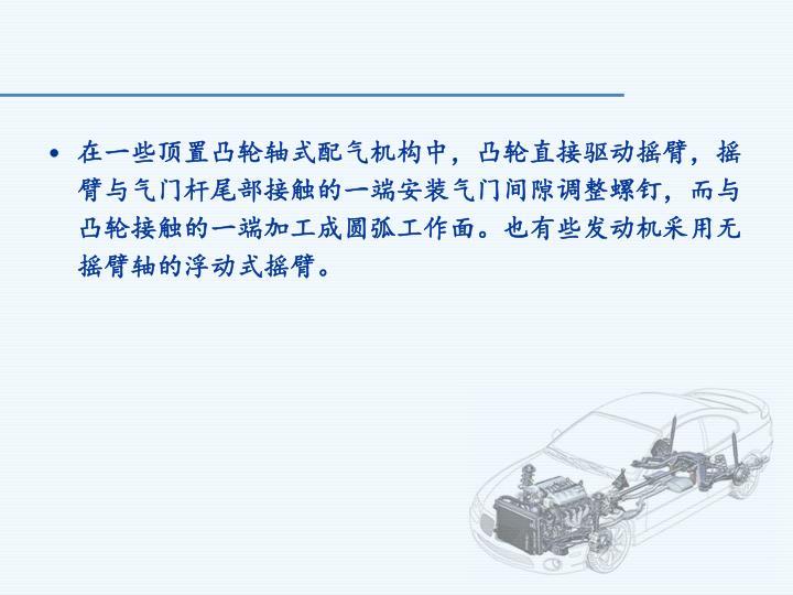 在一些顶置凸轮轴式配气机构中,凸轮直接驱动摇臂,摇臂与气门杆尾部接触的一端安装气门间隙调整螺钉,而与凸轮接触的一端加工成圆弧工作面。也有些发动机采用无摇臂轴的浮动式摇臂。