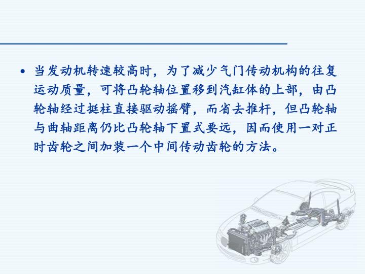 当发动机转速较高时,为了减少气门传动机构的往复运动质量,可将凸轮轴位置移到汽缸体的上部,由凸轮轴经过挺柱直接驱动摇臂,而省去推杆,但凸轮轴与曲轴距离仍比凸轮轴下置式要远,因而使用一对正时齿轮之间加装一个中间传动齿轮的方法。