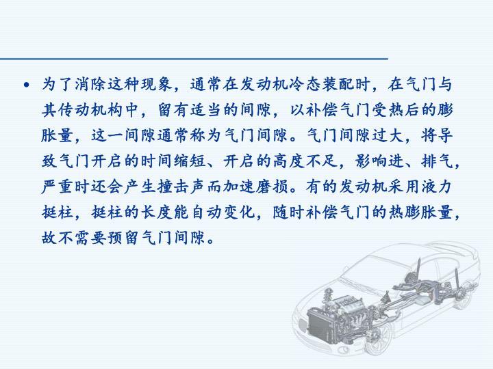 为了消除这种现象,通常在发动机冷态装配时,在气门与其传动机构中,留有适当的间隙,以补偿气门受热后的膨胀量,这一间隙通常称为气门间隙。气门间隙过大,将导致气门开启的时间缩短、开启的高度不足,影响进、排气,严重时还会产生撞击声而加速磨损。有的发动机采用液力挺柱,挺柱的长度能自动变化,随时补偿气门的热膨胀量,故不需要预留气门间隙。
